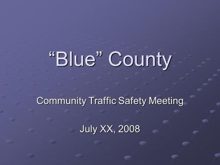 Blue County Community Traffic Safety Meeting July XX, 2008.