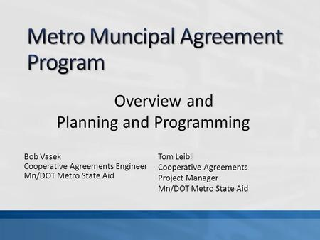 Bob Vasek Cooperative Agreements Engineer Mn/DOT Metro State Aid Overview and Planning and Programming Tom Leibli Cooperative Agreements Project Manager.