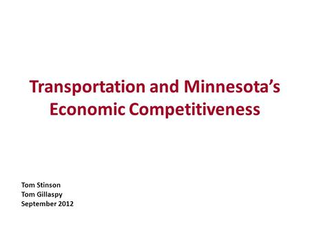 Transportation and Minnesotas Economic Competitiveness Tom Stinson Tom Gillaspy September 2012.
