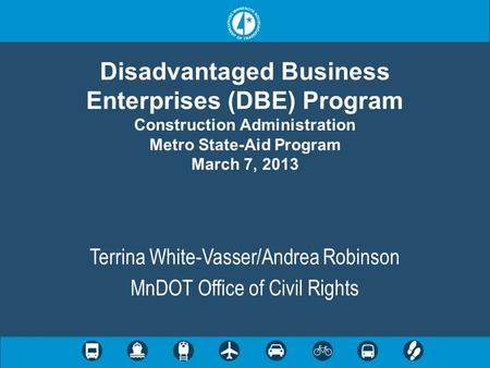 Disadvantaged Business Enterprises (DBE) Program Construction Administration Metro State-Aid Program March 7, 2013 Terrina White-Vasser/Andrea Robinson.