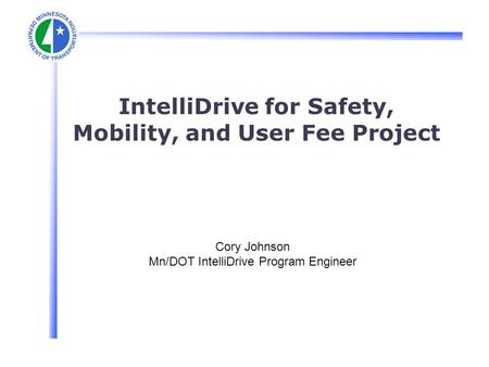 IntelliDrive for Safety, Mobility, and User Fee Project Cory Johnson Mn/DOT IntelliDrive Program Engineer.