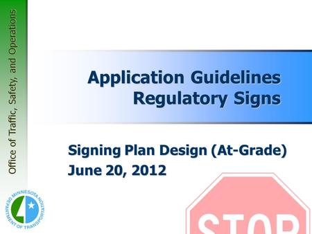 Office of Traffic, Safety, and Operations Application Guidelines Regulatory Signs Signing Plan Design (At-Grade) June 20, 2012.