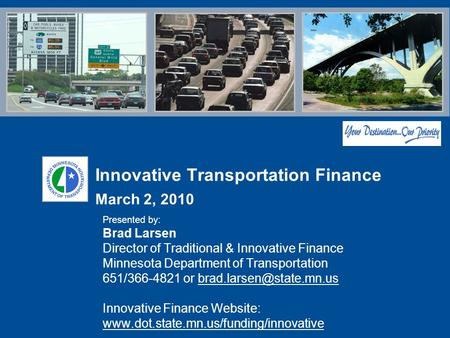 Innovative Transportation Finance March 2, 2010 Presented by: Brad Larsen Director of Traditional & Innovative Finance Minnesota Department of Transportation.