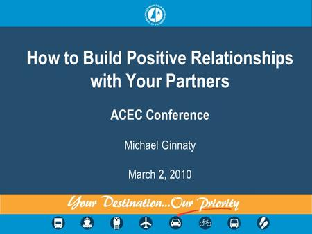 How to Build Positive Relationships with Your Partners ACEC Conference Michael Ginnaty March 2, 2010.