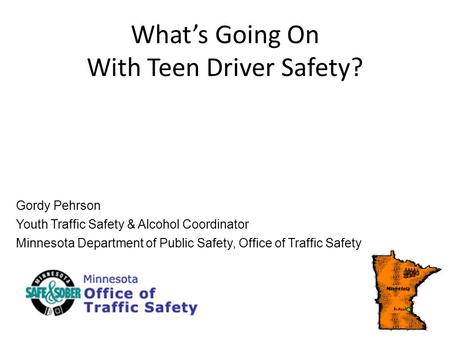 Whats Going On With Teen Driver Safety? Gordy Pehrson Youth Traffic Safety & Alcohol Coordinator Minnesota Department of Public Safety, Office of Traffic.