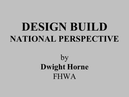 DESIGN BUILD NATIONAL PERSPECTIVE by Dwight Horne FHWA.