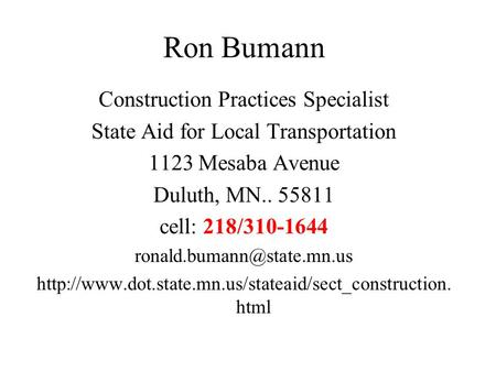 Ron Bumann Construction Practices Specialist State Aid for Local Transportation 1123 Mesaba Avenue Duluth, MN.. 55811 cell: 218/310-1644