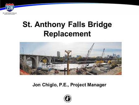 St. Anthony Falls Bridge Replacement Jon Chiglo, P.E., Project Manager.
