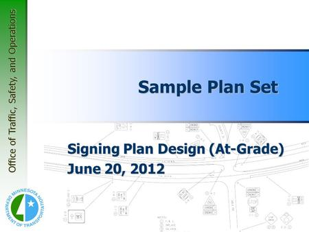 Office of Traffic, Safety, and Operations Sample Plan Set Signing Plan Design (At-Grade) June 20, 2012.