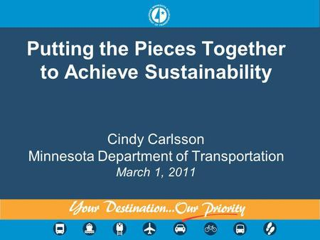 Putting the Pieces Together to Achieve Sustainability Cindy Carlsson Minnesota Department of Transportation March 1, 2011.