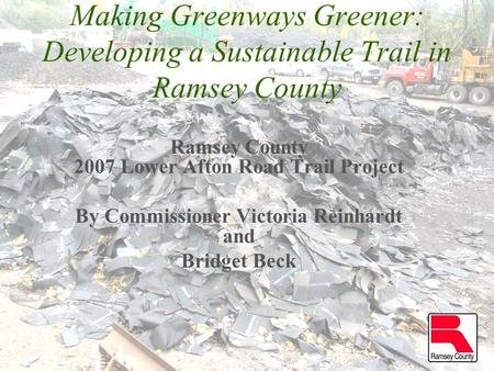 Making Greenways Greener: Developing a Sustainable Trail in Ramsey County Ramsey County 2007 Lower Afton Road Trail Project By Commissioner Victoria Reinhardt.