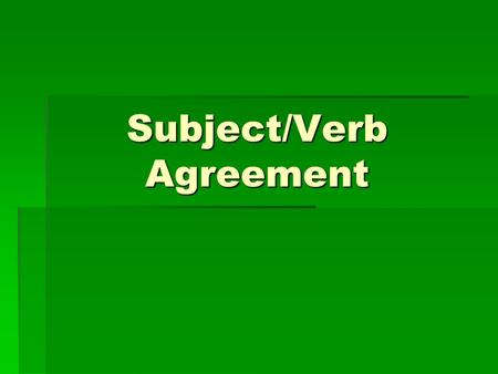 Subject/Verb Agreement. A singular subject needs a singular verb, and a plural subject needs a plural verb. (Reminder: The verb is the action word in.