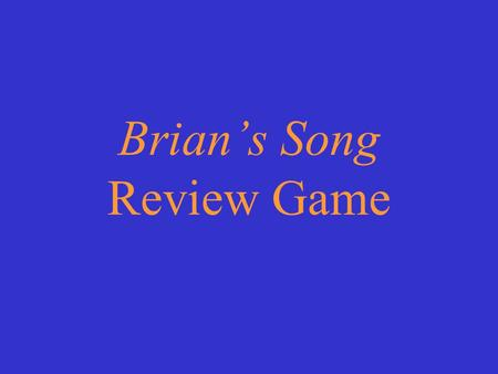 Brians Song Review Game Choose a category. You will be given the question. You must give the correct answer. Click to begin.