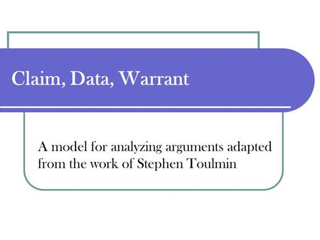 Claim, Data, Warrant A model for analyzing arguments adapted from the work of Stephen Toulmin.