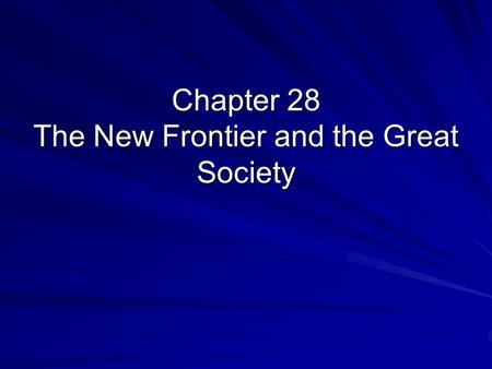 Chapter 28 The New Frontier and the Great Society