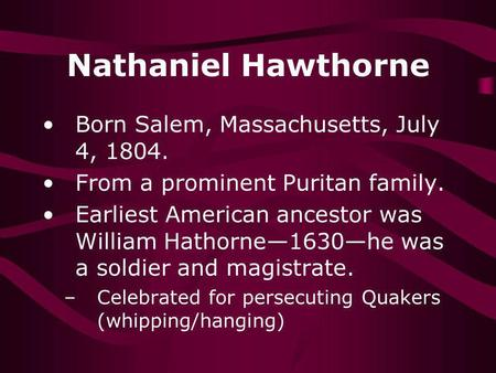 Nathaniel Hawthorne Born Salem, Massachusetts, July 4, 1804. From a prominent Puritan family. Earliest American ancestor was William Hathorne1630he was.