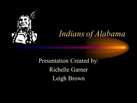 Indians of Alabama Presentation Created by: Richelle Garner Leigh Brown.