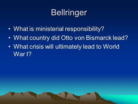 Bellringer What is ministerial responsibility? What country did Otto von Bismarck lead? What crisis will ultimately lead to World War I?
