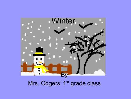 Winter By Mrs. Odgers 1 st grade class Winter By Ahriana.