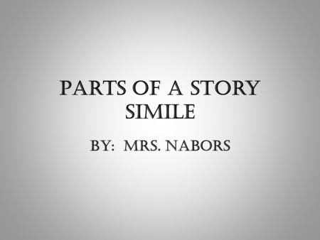 Parts of a Story Simile By: Mrs. Nabors. The parts of a story are like… two people getting married!