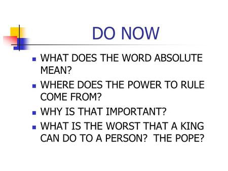 DO NOW WHAT DOES THE WORD ABSOLUTE MEAN? WHERE DOES THE POWER TO RULE COME FROM? WHY IS THAT IMPORTANT? WHAT IS THE WORST THAT A KING CAN DO TO A PERSON?