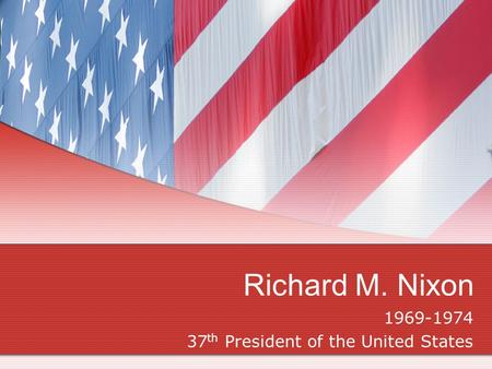 Richard M. Nixon 1969-1974 37 th President of the United States.