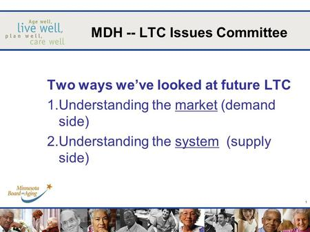 1 Two ways weve looked at future LTC 1.Understanding the market (demand side) 2.Understanding the system (supply side) MDH -- LTC Issues Committee.