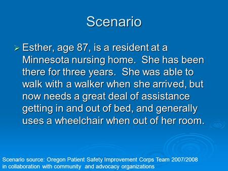 Scenario Esther, age 87, is a resident at a Minnesota nursing home. She has been there for three years. She was able to walk with a walker when she arrived,