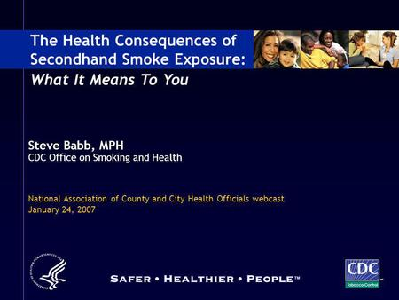Steve Babb, MPH CDC Office on Smoking and Health National Association of County and City Health Officials webcast January 24, 2007 The Health Consequences.