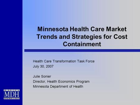 Minnesota Health Care Market Trends and Strategies for Cost Containment Health Care Transformation Task Force July 30, 2007 Julie Sonier Director, Health.