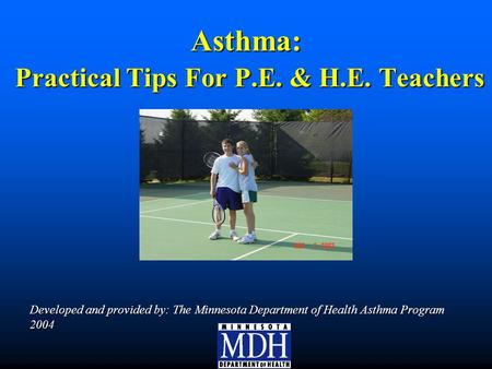 Asthma: Practical Tips For P.E. & H.E. Teachers Developed and provided by: The Minnesota Department of Health Asthma Program 2004.