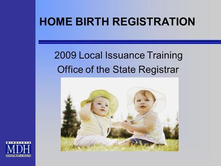 HOME BIRTH REGISTRATION 2009 Local Issuance Training Office of the State Registrar.