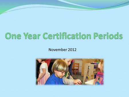 November 2012. Agenda Overview of one year certification periods Rationale for change Procedures for one year certifications Timeline.