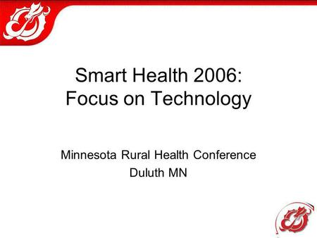 Smart Health 2006: Focus on Technology Minnesota Rural Health Conference Duluth MN.