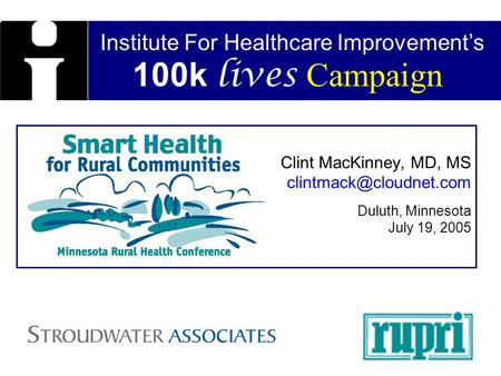Institute For Healthcare Improvements 100k lives Campaign Clint MacKinney, MD, MS Duluth, Minnesota July 19, 2005.