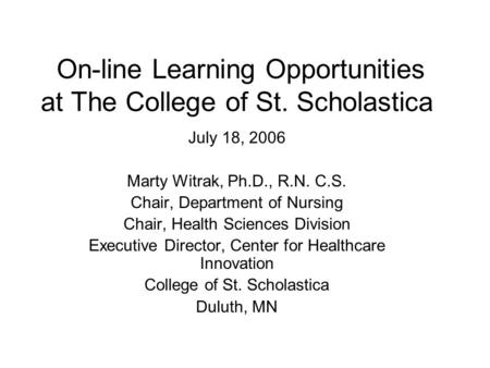 On-line Learning Opportunities at The College of St. Scholastica July 18, 2006 Marty Witrak, Ph.D., R.N. C.S. Chair, Department of Nursing Chair, Health.