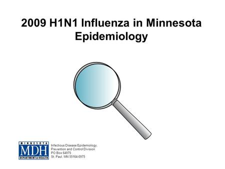 2009 H1N1 Influenza in Minnesota Epidemiology Infectious Disease Epidemiology, Prevention and Control Division PO Box 64975 St. Paul, MN 55164-0975.