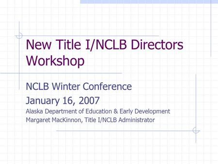 New Title I/NCLB Directors Workshop NCLB Winter Conference January 16, 2007 Alaska Department of Education & Early Development Margaret MacKinnon, Title.