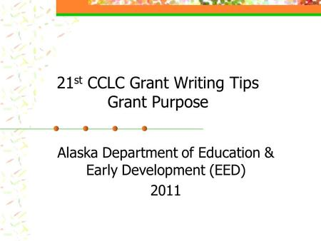 21 st CCLC Grant Writing Tips Grant Purpose Alaska Department of Education & Early Development (EED) 2011.