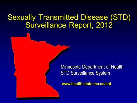 Sexually Transmitted Disease (STD) Surveillance Report, 2012 Minnesota Department of Health STD Surveillance System Minnesota Department of Health STD.