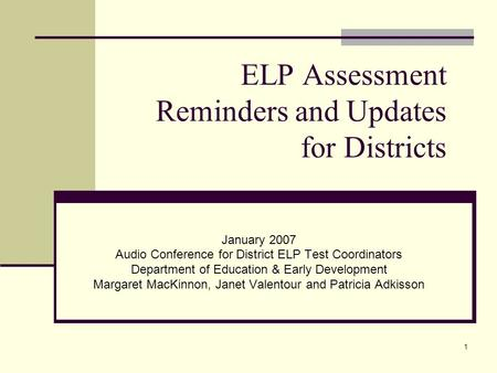 1 ELP Assessment Reminders and Updates for Districts January 2007 Audio Conference for District ELP Test Coordinators Department of Education & Early Development.