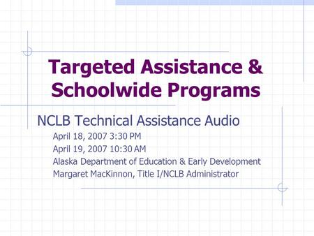 Targeted Assistance & Schoolwide Programs NCLB Technical Assistance Audio April 18, 2007 3:30 PM April 19, 2007 10:30 AM Alaska Department of Education.
