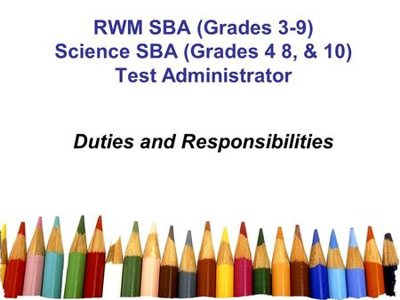 1 RWM SBA (Grades 3-9) Science SBA (Grades 4 8, & 10) Test Administrator Duties and Responsibilities.