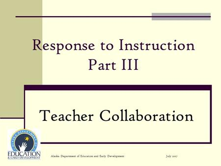 July 2007Alaska Department of Education and Early Development Response to Instruction Part III Teacher Collaboration.