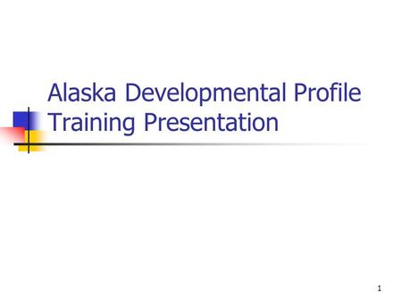 1 Alaska Developmental Profile Training Presentation.