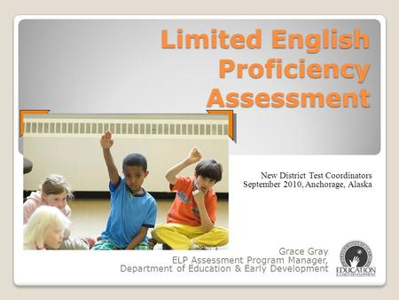 Limited English Proficiency Assessment Grace Gray ELP Assessment Program Manager, Department of Education & Early Development New District Test Coordinators.