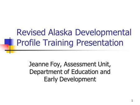 1 Revised Alaska Developmental Profile Training Presentation Jeanne Foy, Assessment Unit, Department of Education and Early Development.