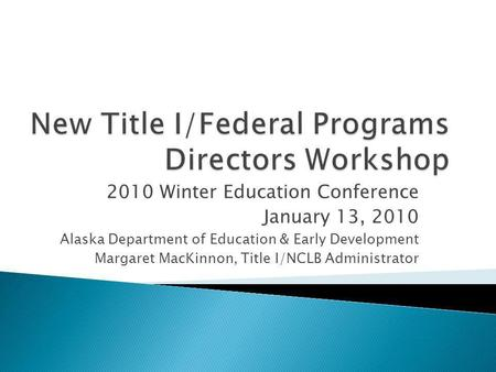 2010 Winter Education Conference January 13, 2010 Alaska Department of Education & Early Development Margaret MacKinnon, Title I/NCLB Administrator.
