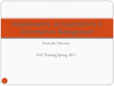 From the Director DTC Training Spring 2011 1 Assessments, Accountability & Information Management.