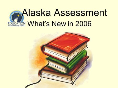Alaska Assessment Whats New in 2006. Alaska Assessment - Spring 2006 2 Presentation Outline Length of Assessment Format of Assessment Quality of Assessment.